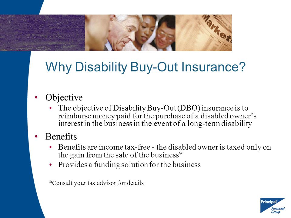 Why Disability Buy-Out Insurance? Objective The objective of Disability Buy-Out (DBO) insurance is to reimburse money paid for the purchase of a disab