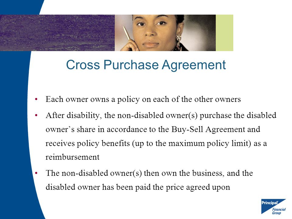 Cross Purchase Agreement Each owner owns a policy on each of the other owners After disability, the non-disabled owner(s) purchase the disabled owners