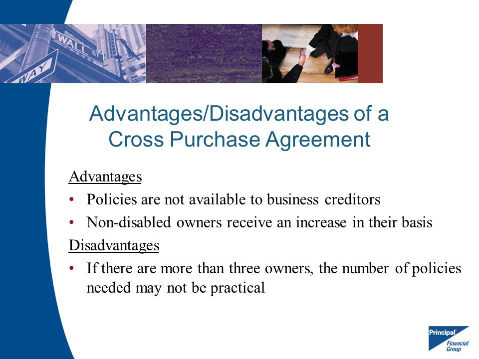 Advantages/Disadvantages of a Cross Purchase Agreement Advantages Policies are not available to business creditors Non-disabled owners receive an incr