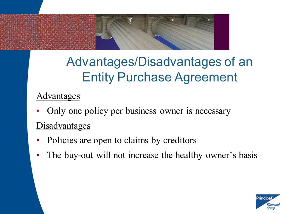 Advantages/Disadvantages of an Entity Purchase Agreement Advantages Only one policy per business owner is necessary Disadvantages Policies are open to