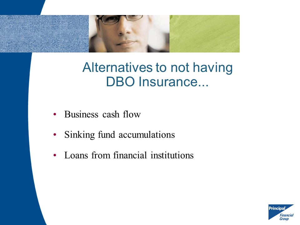 Alternatives to not having DBO Insurance... Business cash flow Sinking fund accumulations Loans from financial institutions