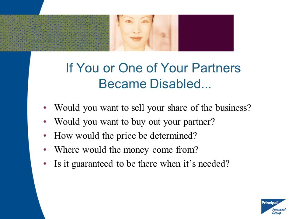 If You or One of Your Partners Became Disabled... Would you want to sell your share of the business? Would you want to buy out your partner? How would