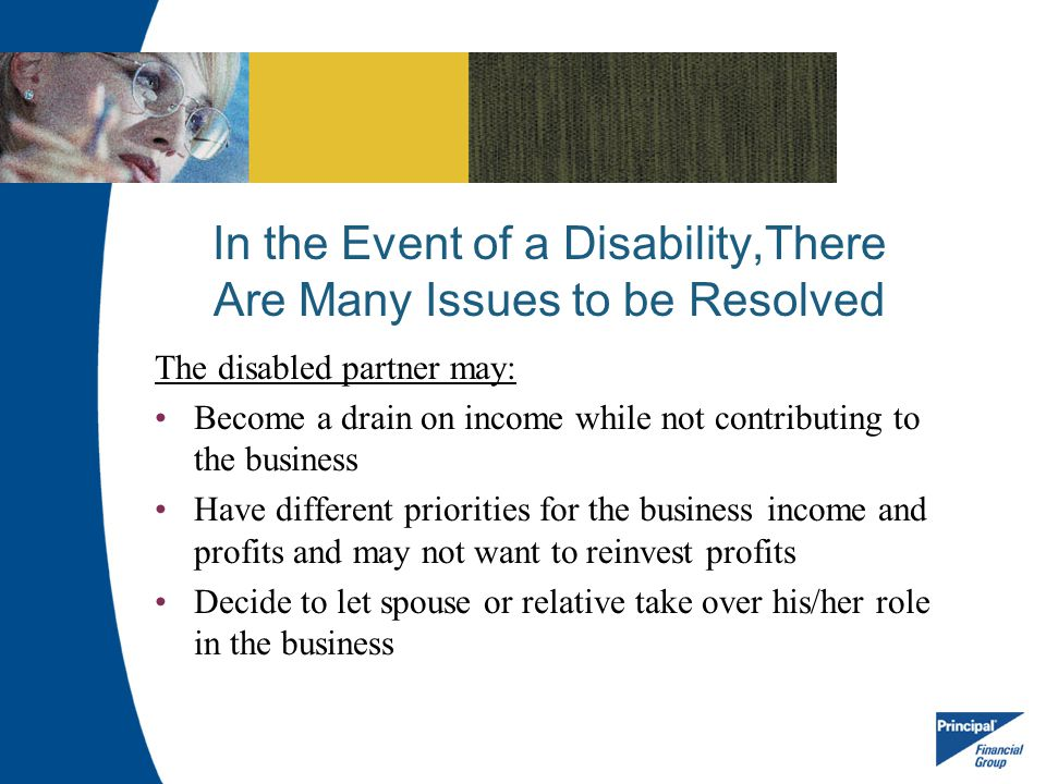 In the Event of a Disability,There Are Many Issues to be Resolved The disabled partner may: Become a drain on income while not contributing to the bus