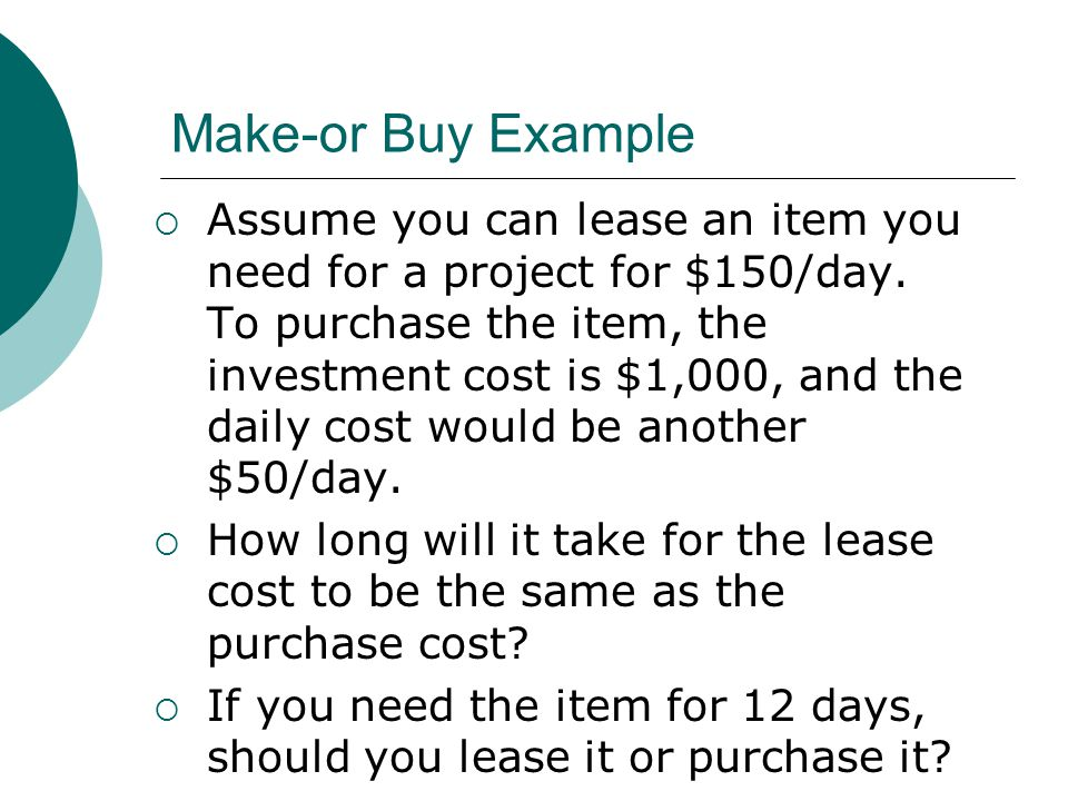 Make-or Buy Example Assume you can lease an item you need for a project for $150/day. To purchase the item, the investment cost is $1,000, and the dai