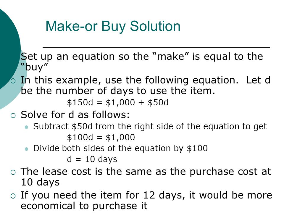 Make-or Buy Solution Set up an equation so the make is equal to the buy In this example, use the following equation. Let d be the number of days to us