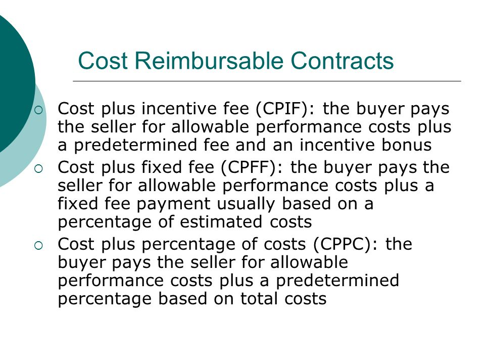 Cost Reimbursable Contracts Cost plus incentive fee (CPIF): the buyer pays the seller for allowable performance costs plus a predetermined fee and an