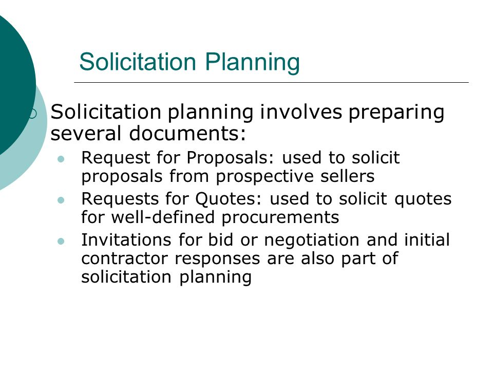 Solicitation Planning Solicitation planning involves preparing several documents: Request for Proposals: used to solicit proposals from prospective se