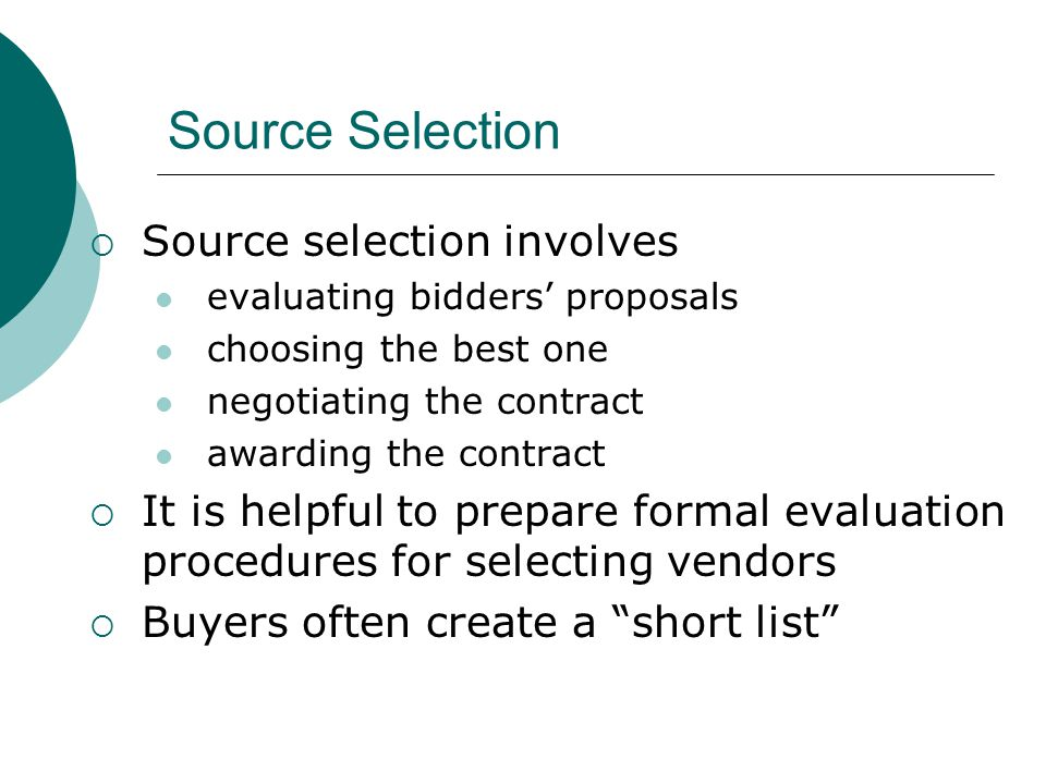 Source Selection Source selection involves evaluating bidders proposals choosing the best one negotiating the contract awarding the contract It is hel