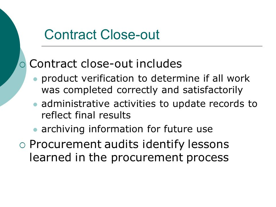 Contract Close-out Contract close-out includes product verification to determine if all work was completed correctly and satisfactorily administrative