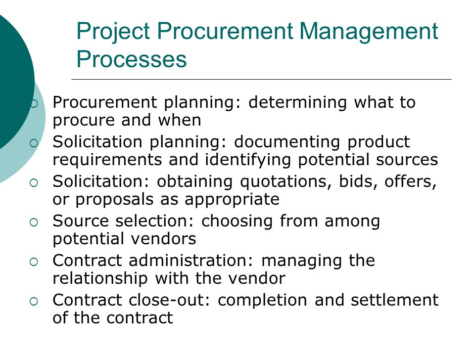 Project Procurement Management Processes Procurement planning: determining what to procure and when Solicitation planning: documenting product require