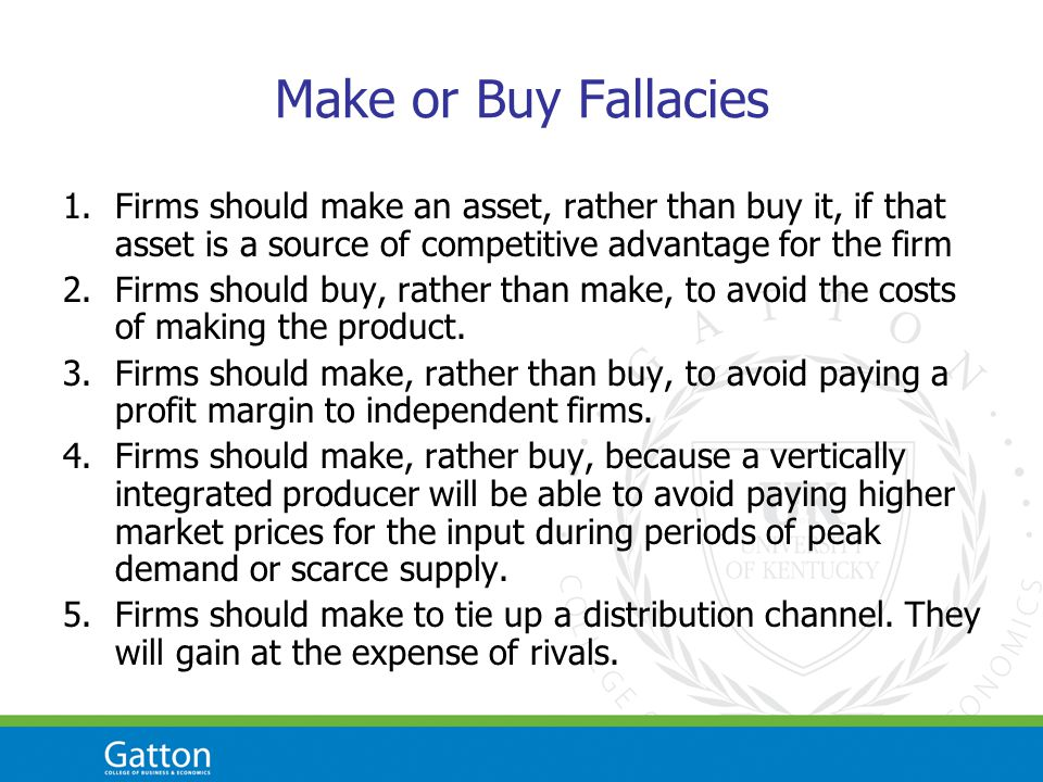 Make or Buy Fallacies 1.Firms should make an asset, rather than buy it, if that asset is a source of competitive advantage for the firm 2.Firms should