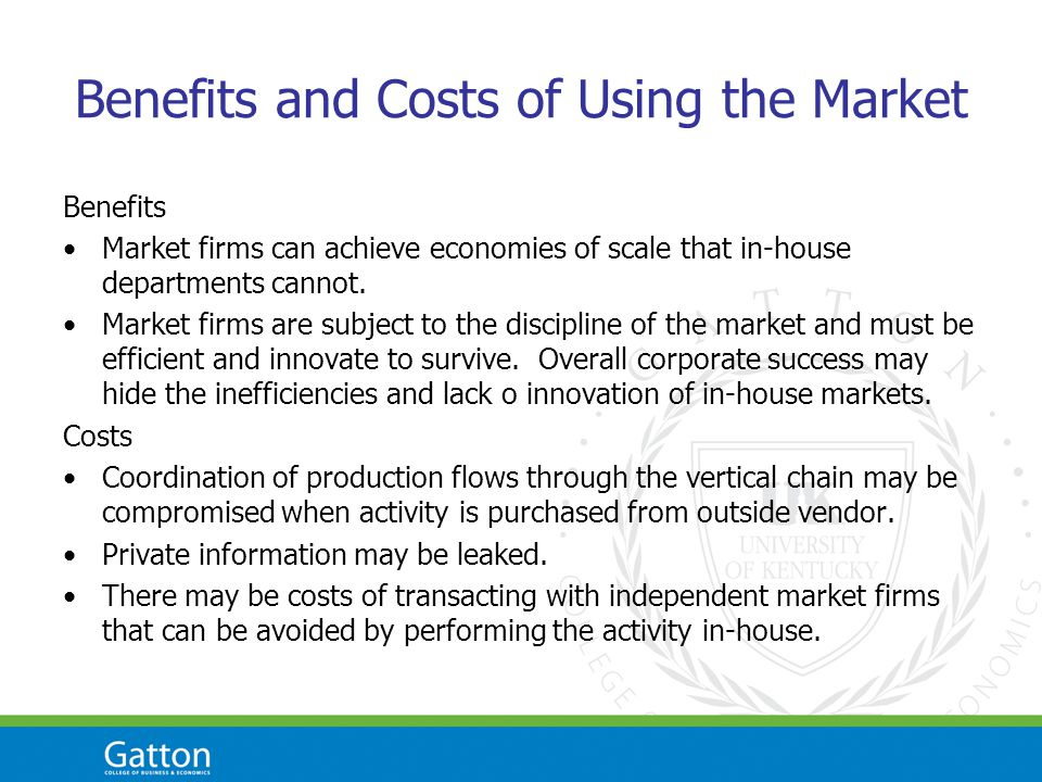 Benefits and Costs of Using the Market Benefits Market firms can achieve economies of scale that in-house departments cannot.