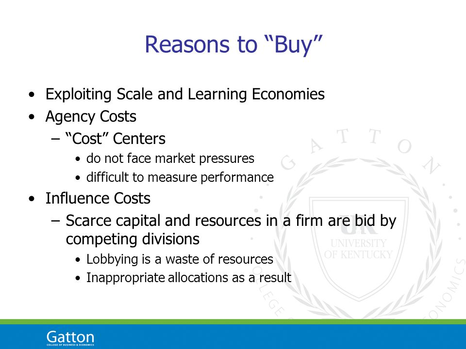 Reasons to Buy Exploiting Scale and Learning Economies Agency Costs –Cost Centers do not face market pressures difficult to measure performance Influence Costs –Scarce capital and resources in a firm are bid by competing divisions Lobbying is a waste of resources Inappropriate allocations as a result