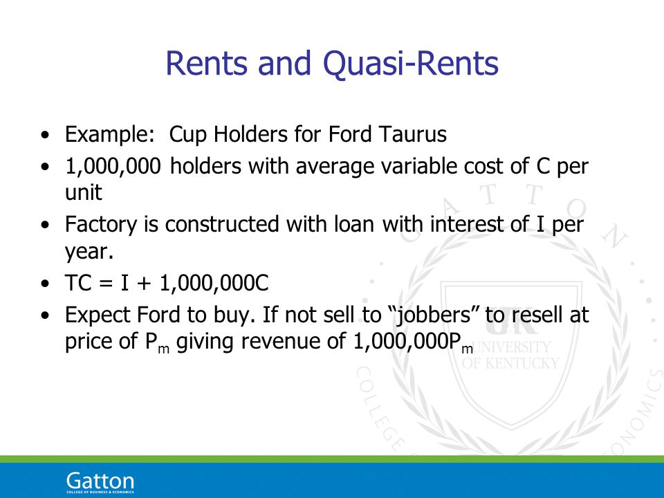 Rents and Quasi-Rents Example: Cup Holders for Ford Taurus 1,000,000 holders with average variable cost of C per unit Factory is constructed with loan