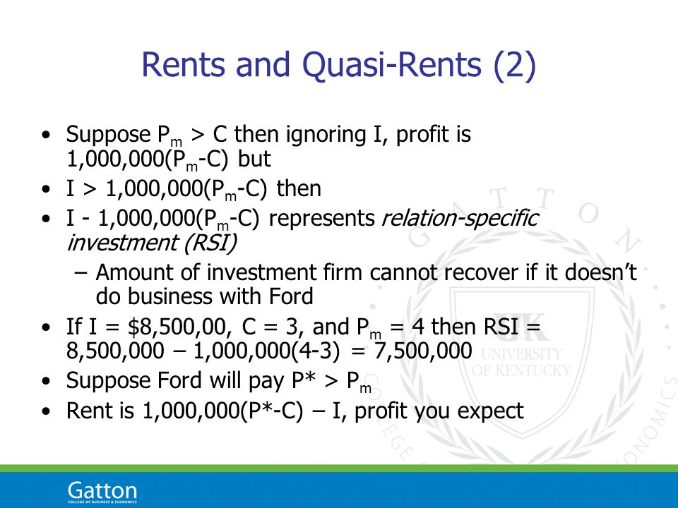 Rents and Quasi-Rents (2) Suppose P m > C then ignoring I, profit is 1,000,000(P m -C) but I > 1,000,000(P m -C) then I - 1,000,000(P m -C) represents relation-specific investment (RSI) –Amount of investment firm cannot recover if it doesnt do business with Ford If I = $8,500,00, C = 3, and P m = 4 then RSI = 8,500,000 – 1,000,000(4-3) = 7,500,000 Suppose Ford will pay P* > P m Rent is 1,000,000(P*-C) – I, profit you expect