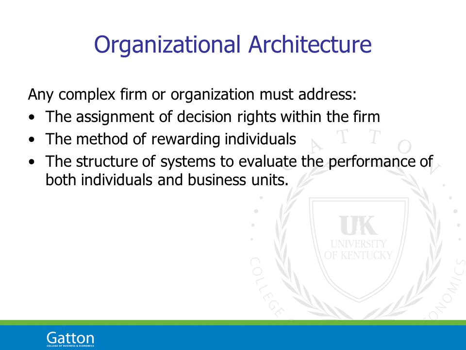 Organizational Architecture Any complex firm or organization must address: The assignment of decision rights within the firm The method of rewarding i