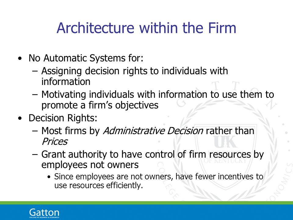 Architecture within the Firm No Automatic Systems for: –Assigning decision rights to individuals with information –Motivating individuals with informa