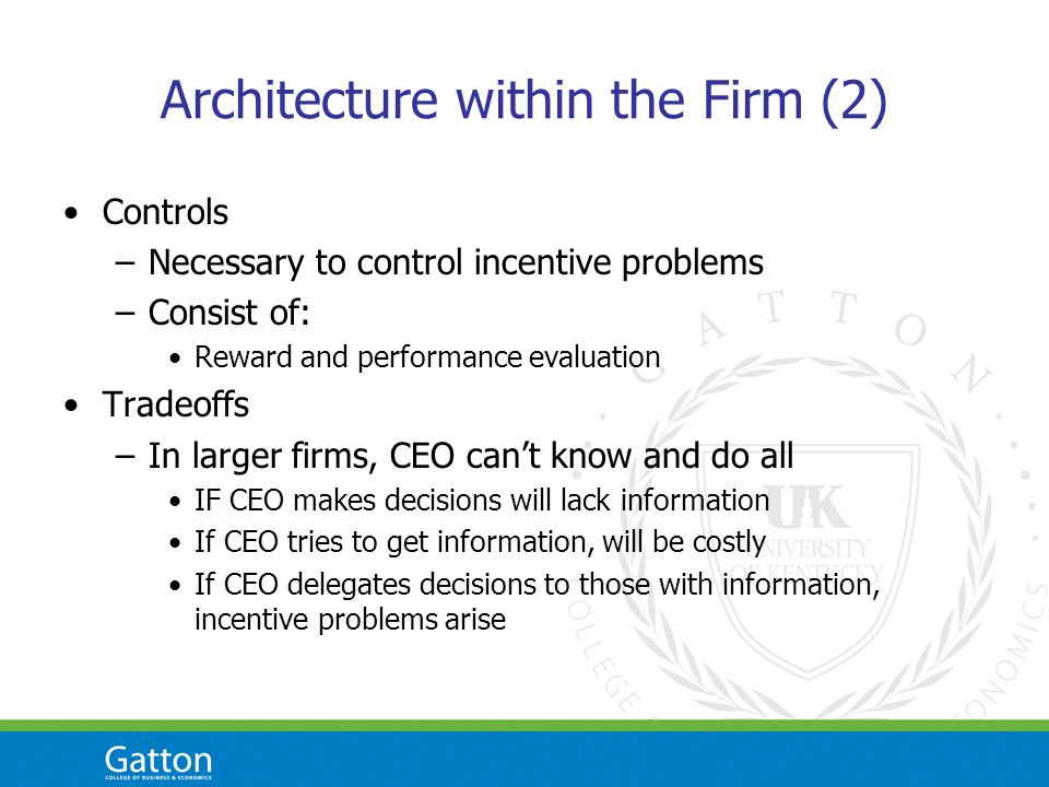 Architecture within the Firm (2) Controls –Necessary to control incentive problems –Consist of: Reward and performance evaluation Tradeoffs –In larger firms, CEO cant know and do all IF CEO makes decisions will lack information If CEO tries to get information, will be costly If CEO delegates decisions to those with information, incentive problems arise