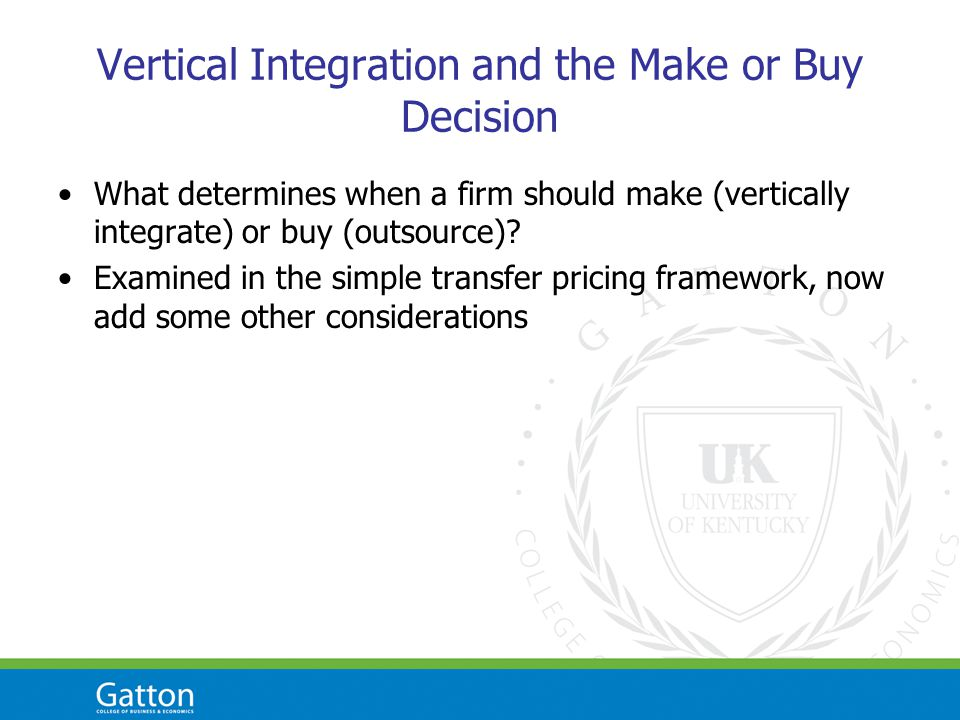 Vertical Integration and the Make or Buy Decision What determines when a firm should make (vertically integrate) or buy (outsource)? Examined in the s