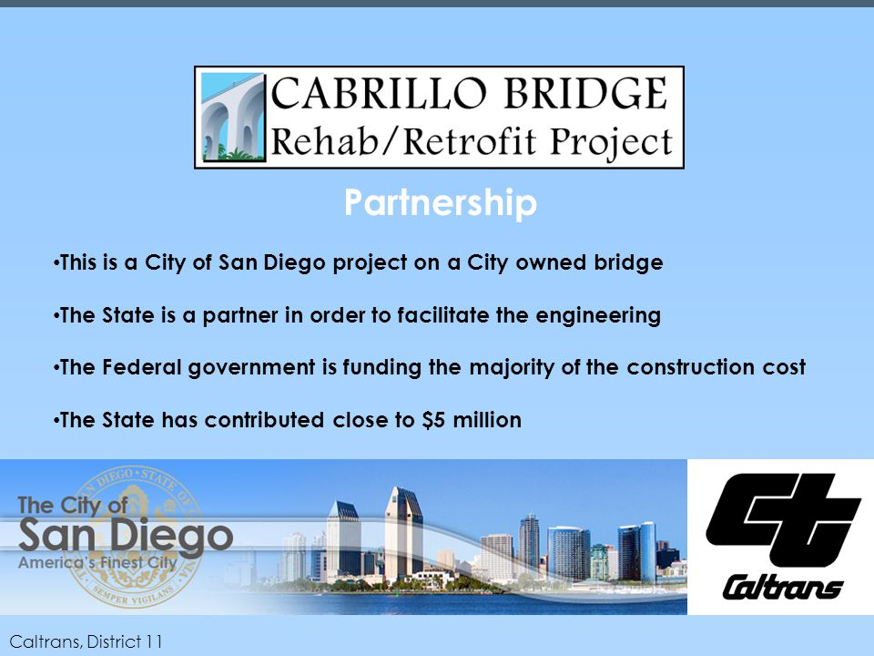 Caltrans, District 11 Partnership This is a City of San Diego project on a City owned bridge The State is a partner in order to facilitate the engineering The Federal government is funding the majority of the construction cost The State has contributed close to $5 million