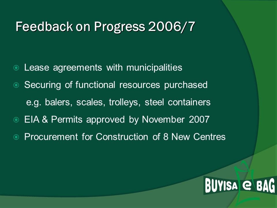 Feedback on Progress 2006/7 Additional R12m & R6m roll over funds Focus on Infrastructural development projects called Multi Recycling Buy-Back Centres as key in South Africa Land-availability became very critical resulting in long negotiations with municipalities 8 New Centres identified & selected 12 Existing Centres selected