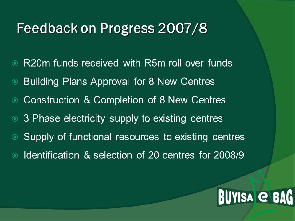 Feedback on Progress 2007/8 Feedback on Progress 2007/8 R20m funds received with R5m Roll over funds Building Plans Approval for 8 New Centres Construction & Completion of 8 New Centres 3 Phase electricity supply to existing centres Supply of functional resources to existing centres Identification & selection of 20 centres for 2008/9