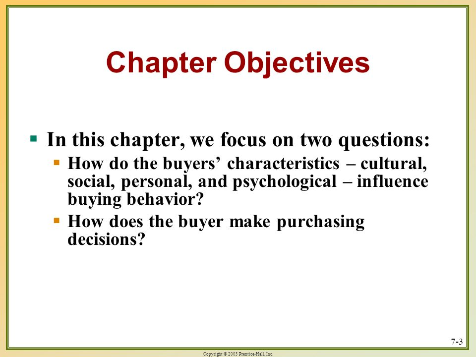 Copyright © 2003 Prentice-Hall, Inc. 7-3 In this chapter, we focus on two questions: In this chapter, we focus on two questions: How do the buyers cha