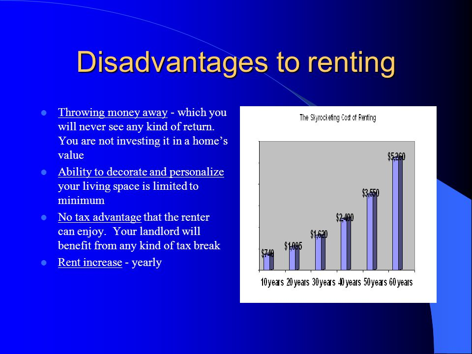 Advantages to renting Level of freedom - a lease expires usually after one year and the renter is free to move on to another location with no penalty or loss Very little maintenance - more free time is available to pursue other interests Up-front cash - dramatically less than is necessary in the purchase of a home