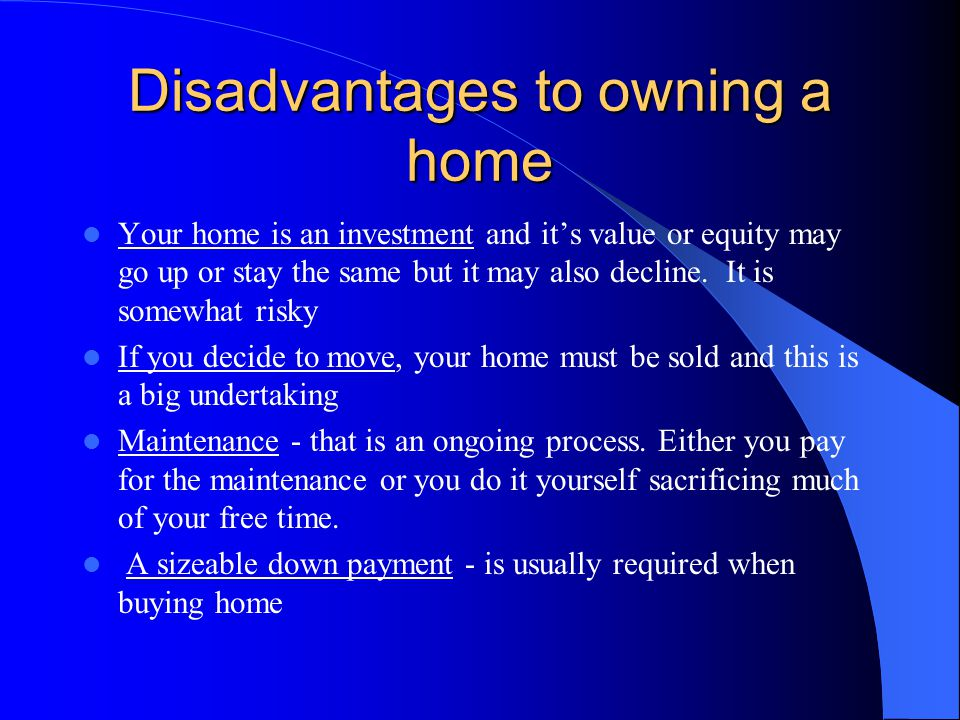 Advantages to owning a home You are making an investment - if you do your choosing carefully, this investment will grow Tax benefits - you can deduct your mortgage interest and property taxes You can customize your dwelling in any way you wish Psychological benefits - a place to truly call home Owning your own home has been described as part of the American dream for generations