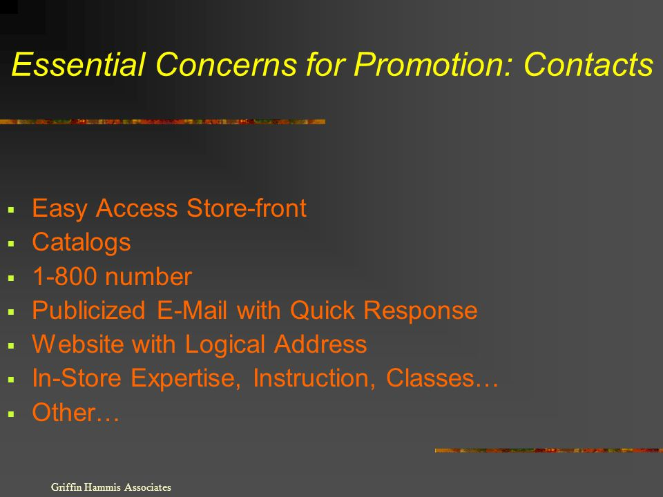 Essential Concerns for Promotion: Contacts Easy Access Store-front Catalogs 1-800 number Publicized E-Mail with Quick Response Website with Logical Address In-Store Expertise, Instruction, Classes… Other… Griffin Hammis Associates