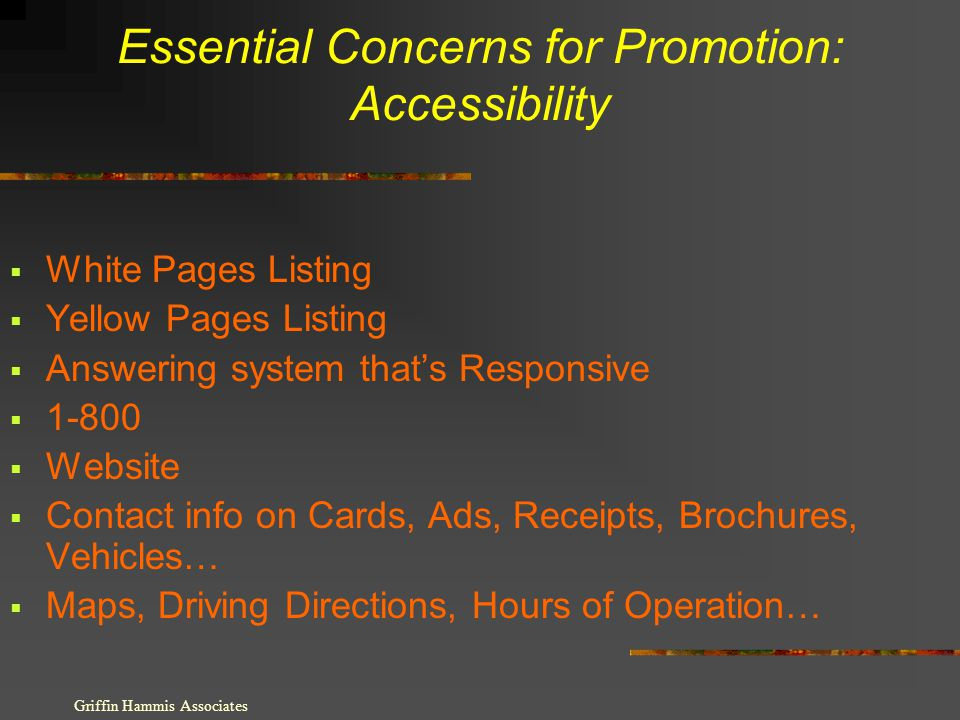 Essential Concerns for Promotion: Accessibility White Pages Listing Yellow Pages Listing Answering system thats Responsive 1-800 Website Contact info on Cards, Ads, Receipts, Brochures, Vehicles… Maps, Driving Directions, Hours of Operation… Griffin Hammis Associates