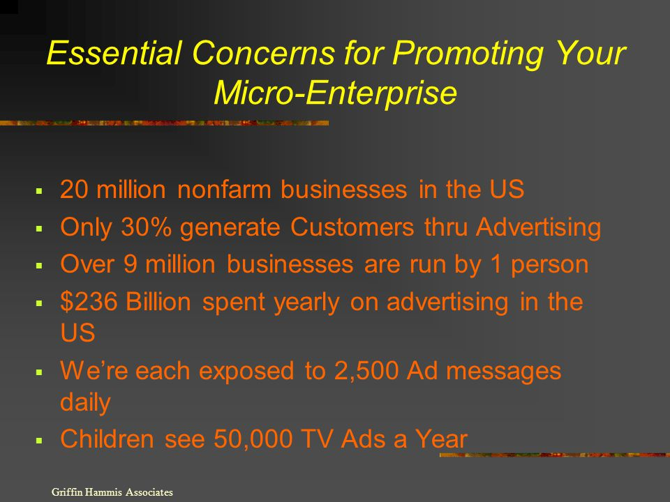 Essential Concerns for Promoting Your Micro-Enterprise 20 million nonfarm businesses in the US Only 30% generate Customers thru Advertising Over 9 million businesses are run by 1 person $236 Billion spent yearly on advertising in the US Were each exposed to 2,500 Ad messages daily Children see 50,000 TV Ads a Year Griffin Hammis Associates