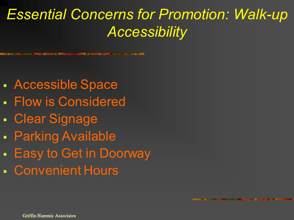 Essential Concerns for Promotion: Walk-up Accessibility Accessible Space Flow is Considered Clear Signage Parking Available Easy to Get in Doorway Convenient Hours Griffin Hammis Associates