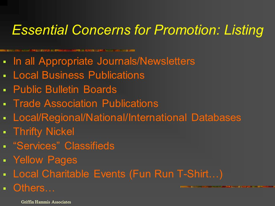 Essential Concerns for Promotion: Listing In all Appropriate Journals/Newsletters Local Business Publications Public Bulletin Boards Trade Association Publications Local/Regional/National/International Databases Thrifty Nickel Services Classifieds Yellow Pages Local Charitable Events (Fun Run T-Shirt…) Others… Griffin Hammis Associates