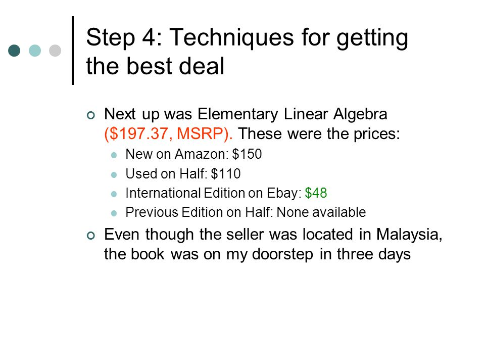 Next up was Elementary Linear Algebra ($197.37, MSRP). These were the prices: New on Amazon: $150 Used on Half: $110 International Edition on Ebay: $4