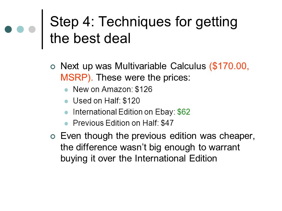 Next up was Multivariable Calculus ($170.00, MSRP). These were the prices: New on Amazon: $126 Used on Half: $120 International Edition on Ebay: $62 P