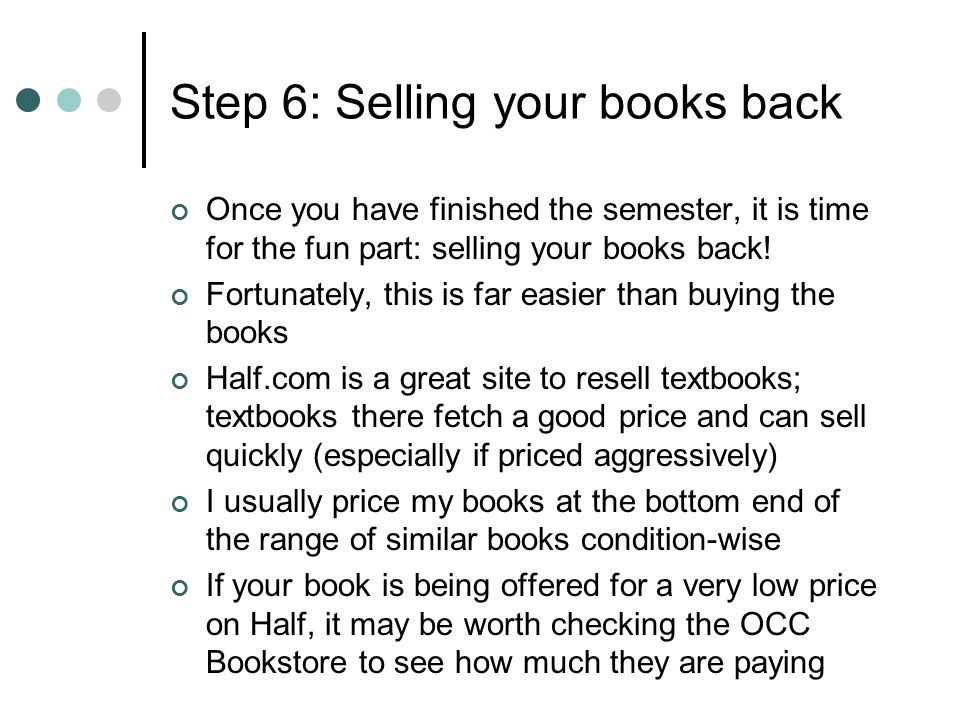 Step 6: Selling your books back Once you have finished the semester, it is time for the fun part: selling your books back! Fortunately, this is far ea