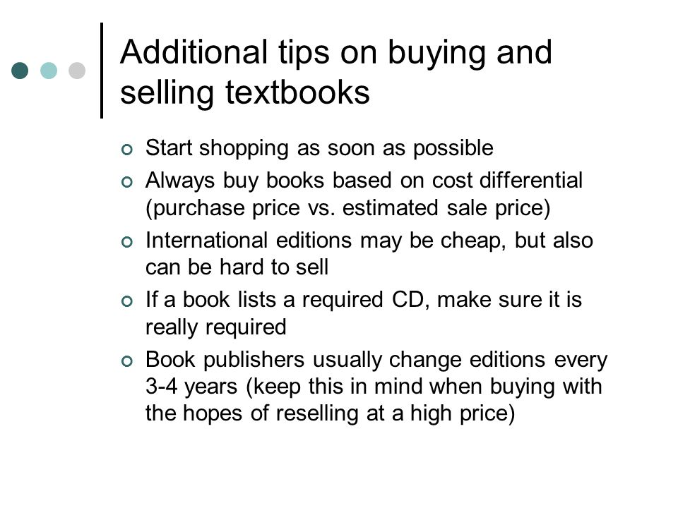 Additional tips on buying and selling textbooks Start shopping as soon as possible Always buy books based on cost differential (purchase price vs. est