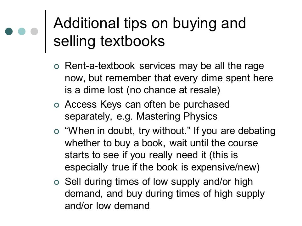 Additional tips on buying and selling textbooks Rent-a-textbook services may be all the rage now, but remember that every dime spent here is a dime lo