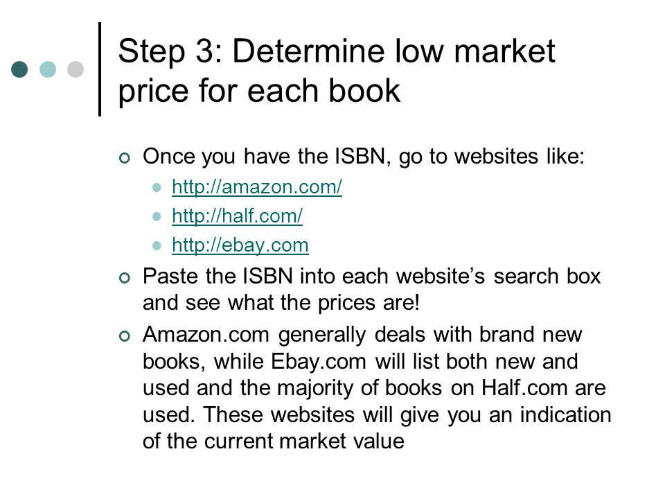 Step 3: Determine low market price for each book Once you have the ISBN, go to websites like: http://amazon.com/ http://half.com/ http://ebay.com Past