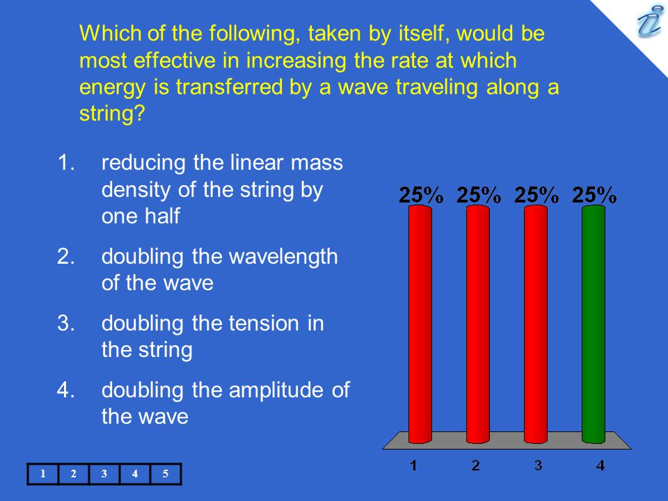 Which of the following, taken by itself, would be most effective in increasing the rate at which energy is transferred by a wave traveling along a str