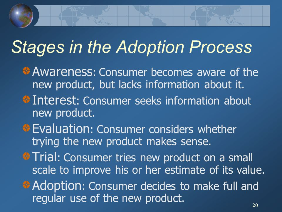 20 Stages in the Adoption Process Awareness : Consumer becomes aware of the new product, but lacks information about it. Interest : Consumer seeks inf