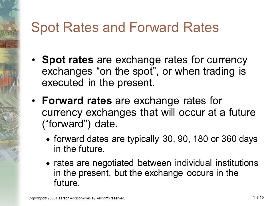 Copyright © 2006 Pearson Addison-Wesley. All rights reserved. 13-12 Spot Rates and Forward Rates Spot rates are exchange rates for currency exchanges
