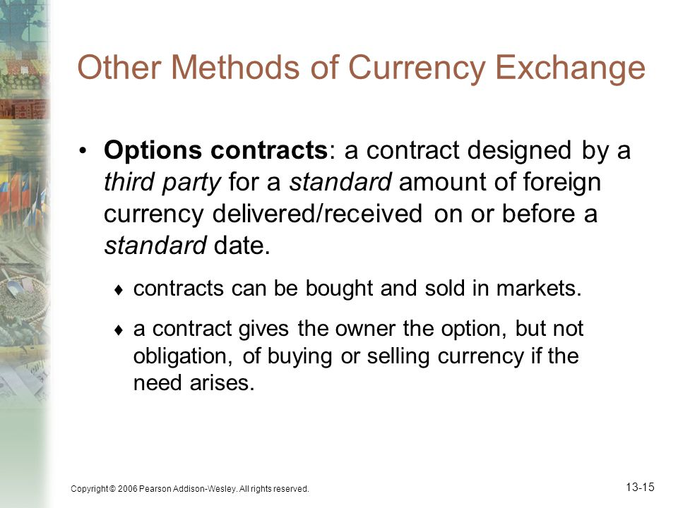 Copyright © 2006 Pearson Addison-Wesley. All rights reserved. 13-15 Other Methods of Currency Exchange Options contracts: a contract designed by a thi