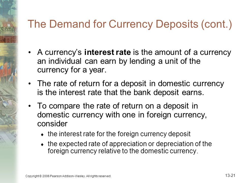Copyright © 2006 Pearson Addison-Wesley. All rights reserved. 13-21 The Demand for Currency Deposits (cont.) A currencys interest rate is the amount o