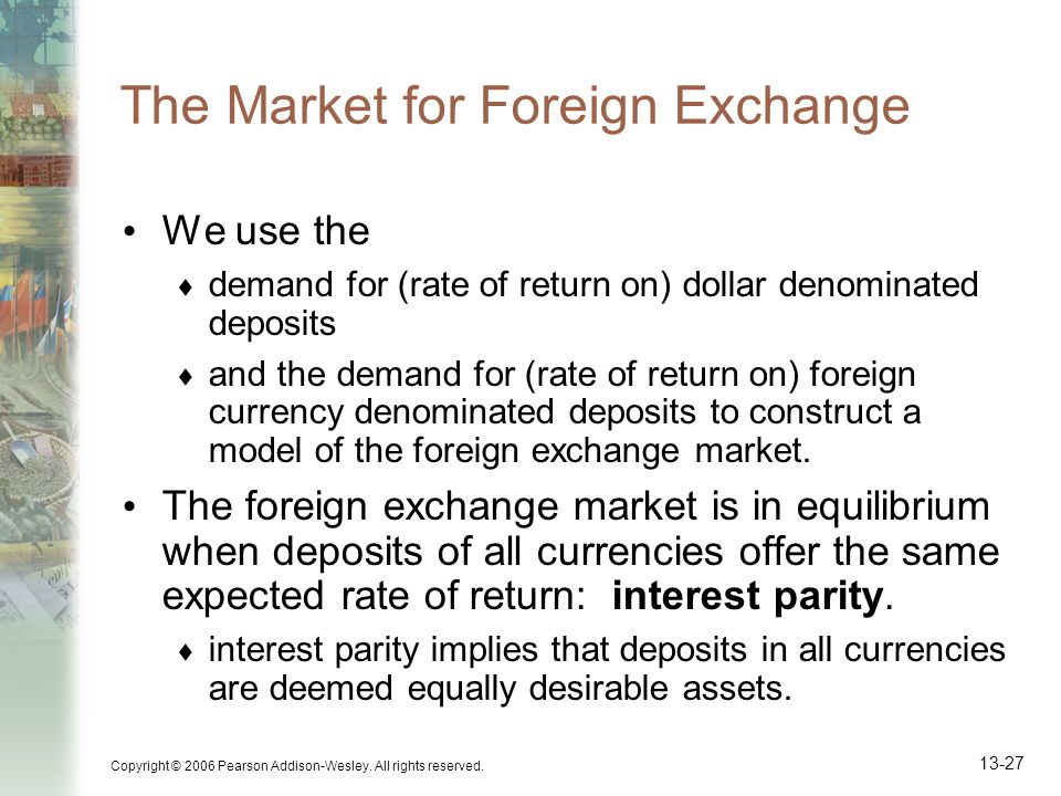 Copyright © 2006 Pearson Addison-Wesley. All rights reserved. 13-27 The Market for Foreign Exchange We use the demand for (rate of return on) dollar d