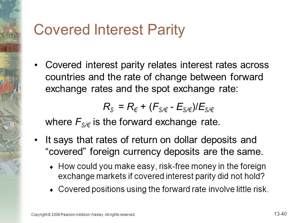 Copyright © 2006 Pearson Addison-Wesley. All rights reserved. 13-40 Covered Interest Parity Covered interest parity relates interest rates across coun