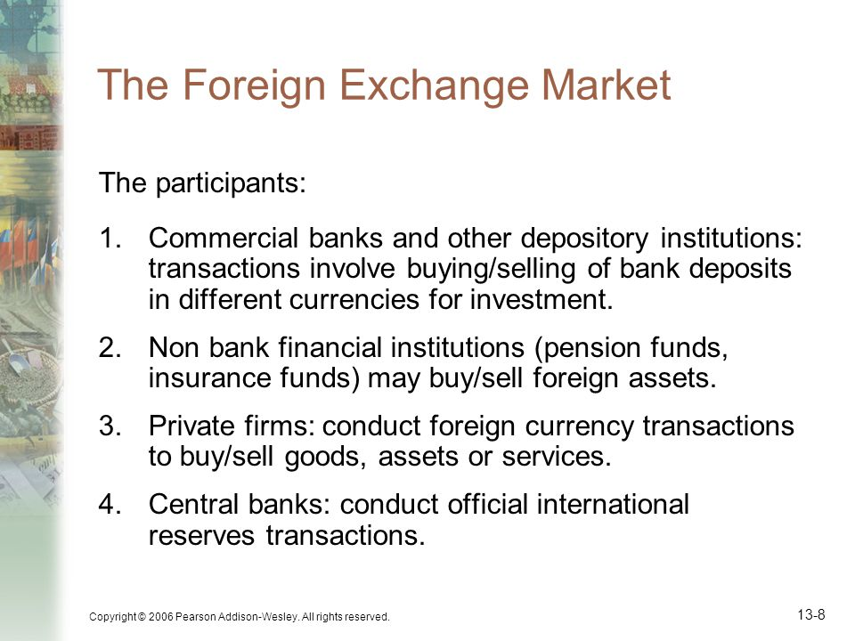 Copyright © 2006 Pearson Addison-Wesley. All rights reserved. 13-8 The Foreign Exchange Market The participants: 1.Commercial banks and other deposito