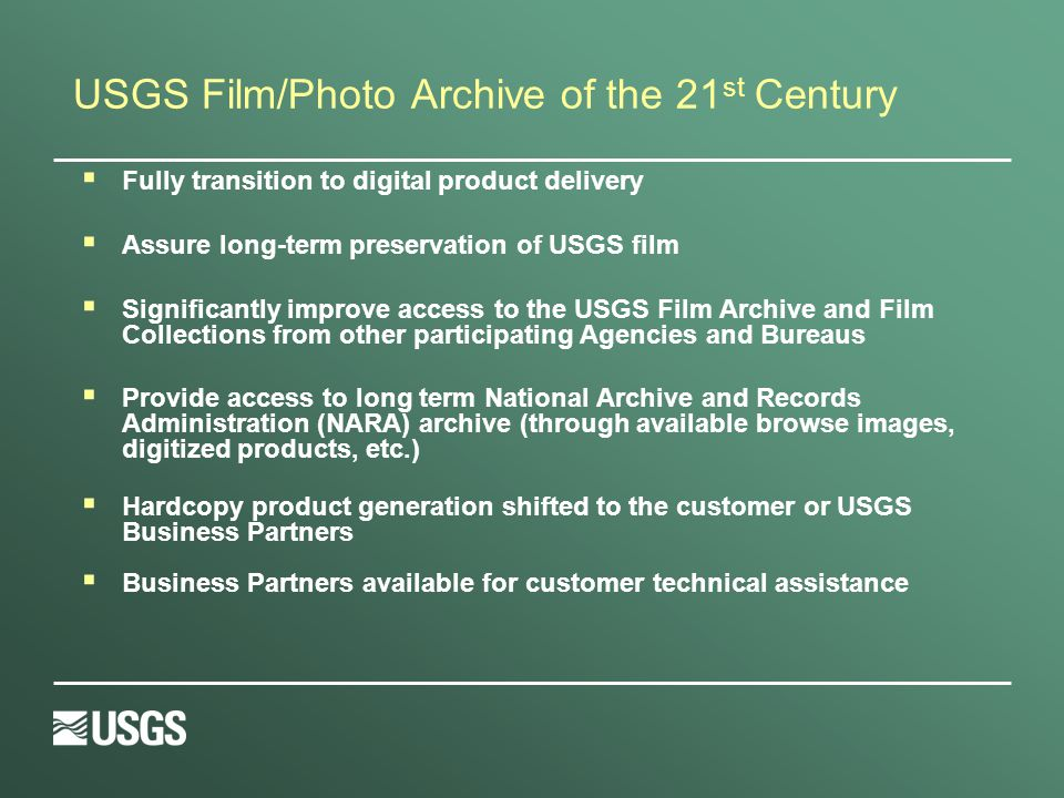 USGS Film/Photo Archive of the 21 st Century Fully transition to digital product delivery Assure long-term preservation of USGS film Significantly improve access to the USGS Film Archive and Film Collections from other participating Agencies and Bureaus Provide access to long term National Archive and Records Administration (NARA) archive (through available browse images, digitized products, etc.) Hardcopy product generation shifted to the customer or USGS Business Partners Business Partners available for customer technical assistance