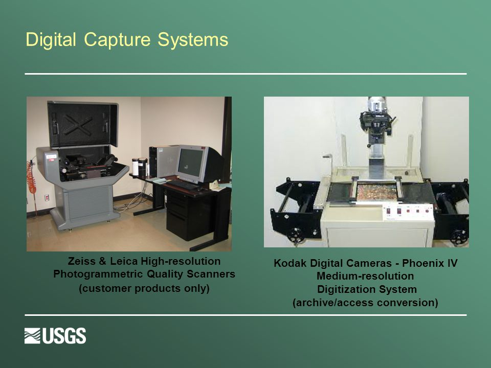 Digital Capture Systems Kodak Digital Cameras - Phoenix IV Medium-resolution Digitization System (archive/access conversion) Zeiss & Leica High-resolution Photogrammetric Quality Scanners (customer products only)